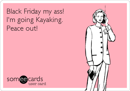 Black Friday my ass!  I'm going Kayaking. Peace out!