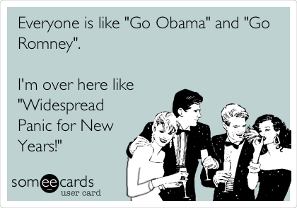 """Everyone is like """"Go Obama"""" and """"Go Romney"""".   I'm over here like """"Widespread Panic for New Years!"""""""