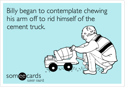 Billy began to contemplate chewing his arm off to rid himself of the cement truck.