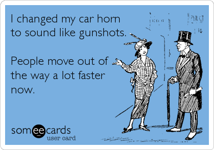 I changed my car horn to sound like gunshots.  People move out of the way a lot faster now.