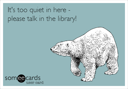 It's too quiet in here - please talk in the library!