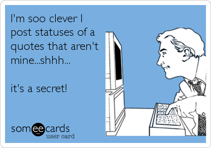I'm soo clever I post statuses of a quotes that aren't  mine...shhh...  it's a secret!