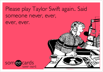 Please play Taylor Swift again.. Said someone never%2C ever%2C  ever%2C ever.