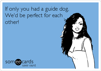 If only you had a guide dog, We'd be perfect for each other!