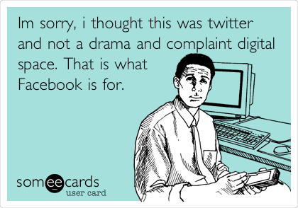 Im sorry, i thought this was twitter and not a drama and complaint digital space. That is what Facebook is for.