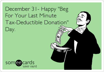 "December 31- Happy ""Beg For Your Last Minute  Tax-Deductible Donation"" Day."