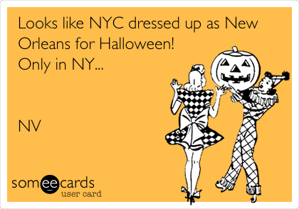 Looks like NYC dressed up as New Orleans for Halloween! Only in NY...   NV