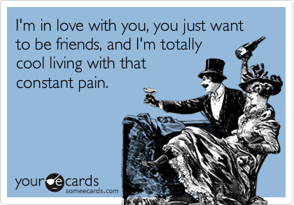 I'm in love with you, you just want to be friends, and I'm totally cool living with that constant pain.