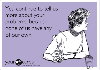 Yes, continue to tell us more about your problems, because  none of us have any  of our own.
