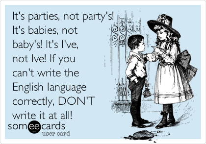 It's parties, not party's! It's babies, not baby's! It's I've, not Ive! If you can't write the English language correctly, DON'T write it at all!