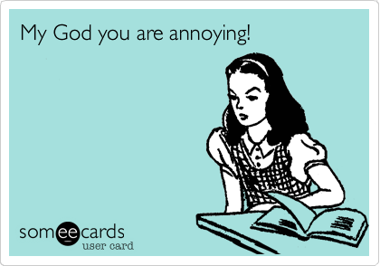 My God you're annoying!