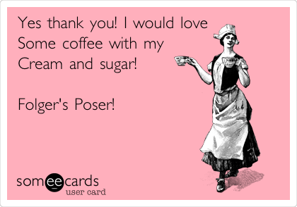 Yes thank you! I would love Some coffee with my Cream and sugar!  Folger's Poser!