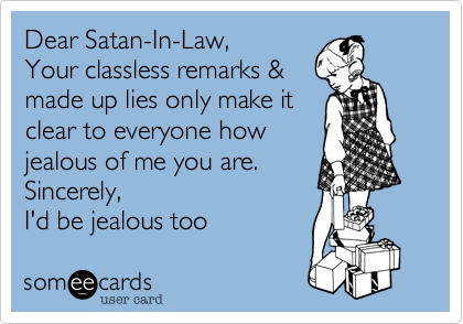 Dear Satan-In-Law%2C   Your classless remarks %26 made up lies only make it clear to everyone how jealous of me you are.  Sincerely%2C  I'd be jealous too
