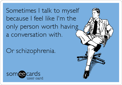 Sometimes I talk to myself because I feel like I'm the only person worth having a conversation with.  Or schizophrenia.