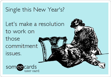 Single this New Year's?  Let's make a resolution to work on those commitment issues.