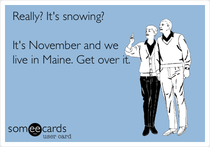 Really? It's snowing?  It's November and we live in Maine. Get over it.