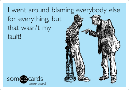 I went around blaming everybody else for everything, but that wasn't my fault!