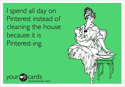 I spend all day on Pinterest instead of cleaning the house because it is Pinterest-ing.