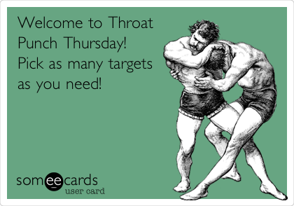 Welcome to Throat Punch Thursday! Pick as many targets as you need!