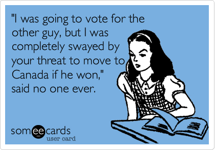I was going to vote for the other guy, but I was completelyswayed by your threat to move toCanada if he won.