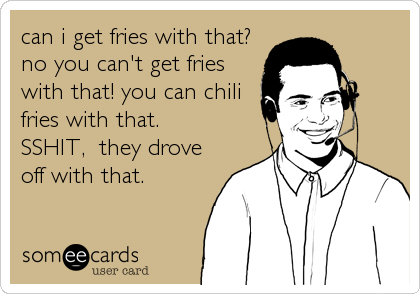 can i get fries with that?  no you can't get fries with that! you can chili fries with that.  SSHIT,  they drove off with that.