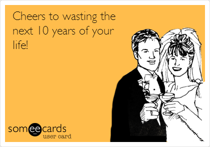 Cheers to wasting the next 10 years of your life!