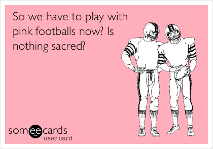So we have to play with pink footballs now? Is nothing sacred?