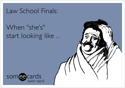"""Law School Finals:  When """"she's""""  start looking like ..."""