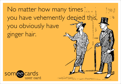 No matter how many times you have vehemently denied this, you obviously have ginger hair.