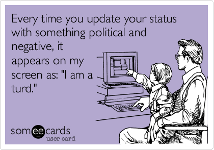 Every time you update your status with something political and