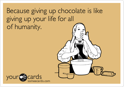 Because giving up chocolate is like giving up your life for all