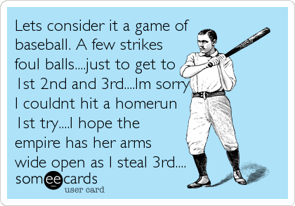 Lets consider it a game of baseball. A few strikes foul balls....just to get to 1st 2nd and 3rd....Im sorry I couldnt hit a homerun 1st try....I hope the empire has her arms wide open as I steal 3rd....