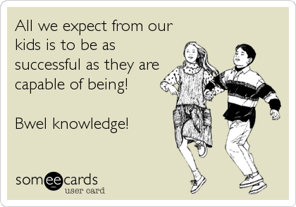 All we expect from our kids is to be as successful as they are capable of being!  Bwel knowledge!