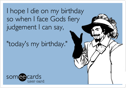 """I hope I die on my birthday so when I face Gods fiery judgement I can say%2C  """"today's my birthday."""""""