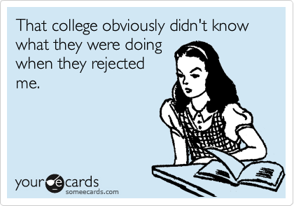That college obviously didn't know what they were doing  when they rejected me.