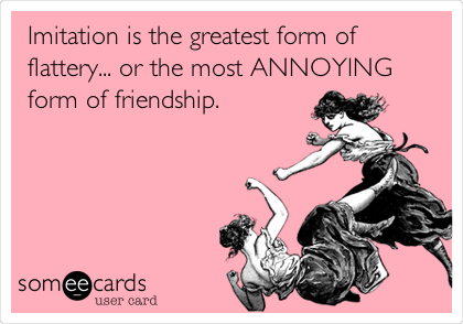 Imitation is the greatest form of flattery... or the most ANNOYING form of friendship.