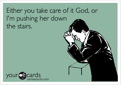 Either you take care of it God, or I'm pushing her down the stairs.