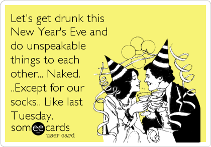 Let's get drunk this  New Year's Eve and  do unspeakable things to each other... Naked.  ..Except for our socks.. Like last Tuesday.
