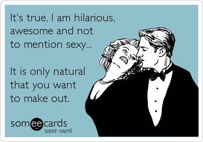 It's true, I am hilarious, awesome and not to mention sexy...   It is only natural that you want to make out.