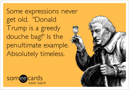 "Some expressions never get old.  ""Donald Trump is a greedy douche bag!"" Is the penultimate example. Absolutely timeless."