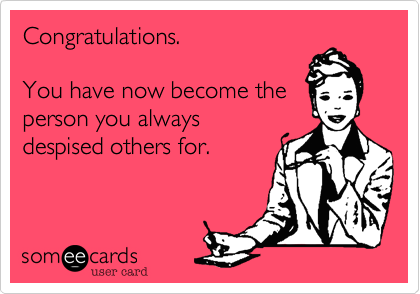 Congratulations.    You have now become the  person you always despised others for.