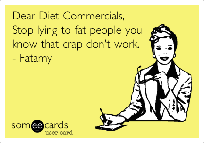 Dear Diet Commercials, Stop lying to fat people you know that crap don't work. - Fatamy