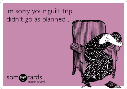 Im sorry your guilt trip didn't go as planned...