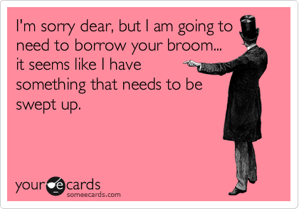 I'm sorry dear, but I am going to need to borrow your broom... it seems like I have   something that needs to be swept up.