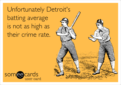 Unfortunately Detroit's batting average  is not as high as their crime rate.