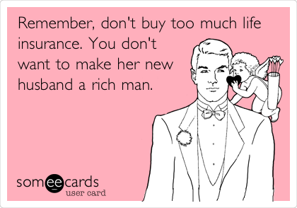 Remember, don't buy too much life insurance. You don't want to make her new husband a rich man.