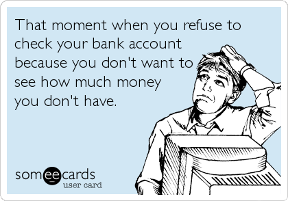 That moment when you refuse to check your bank account because you don't want to see how much money you don't have.