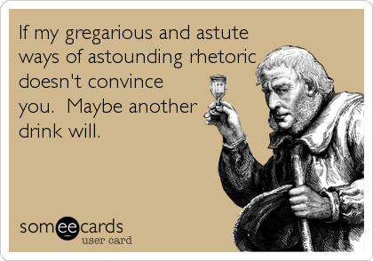 If my gregarious and astute ways of astounding rhetoric doesn't convince you.  Maybe another drink will.