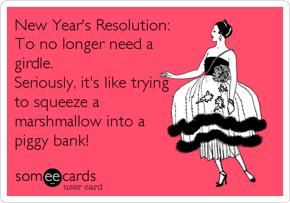 New Year's Resolution: To no longer need a girdle.  Seriously, it's like trying to squeeze a marshmallow into a piggy bank!