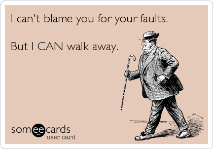 I can't blame you for your faults.  But I CAN walk away.